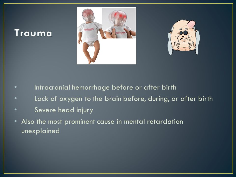 Intracranial hemorrhage before or after birth Lack of oxygen to the brain before, during, or after birth Severe head injury Also the most prominent ca