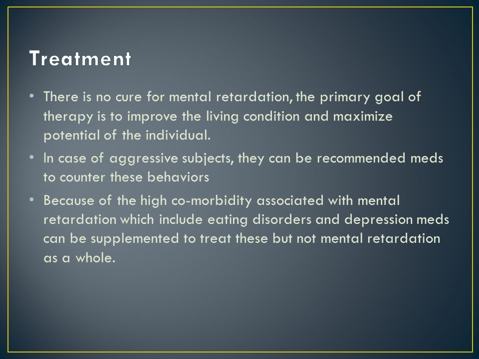 There is no cure for mental retardation, the primary goal of therapy is to improve the living condition and maximize potential of the individual.