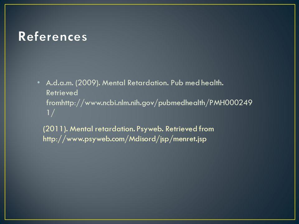 A.d.a.m. (2009). Mental Retardation. Pub med health. Retrieved fromhttp://www.ncbi.nlm.nih.gov/pubmedhealth/PMH000249 1/ (2011). Mental retardation. P