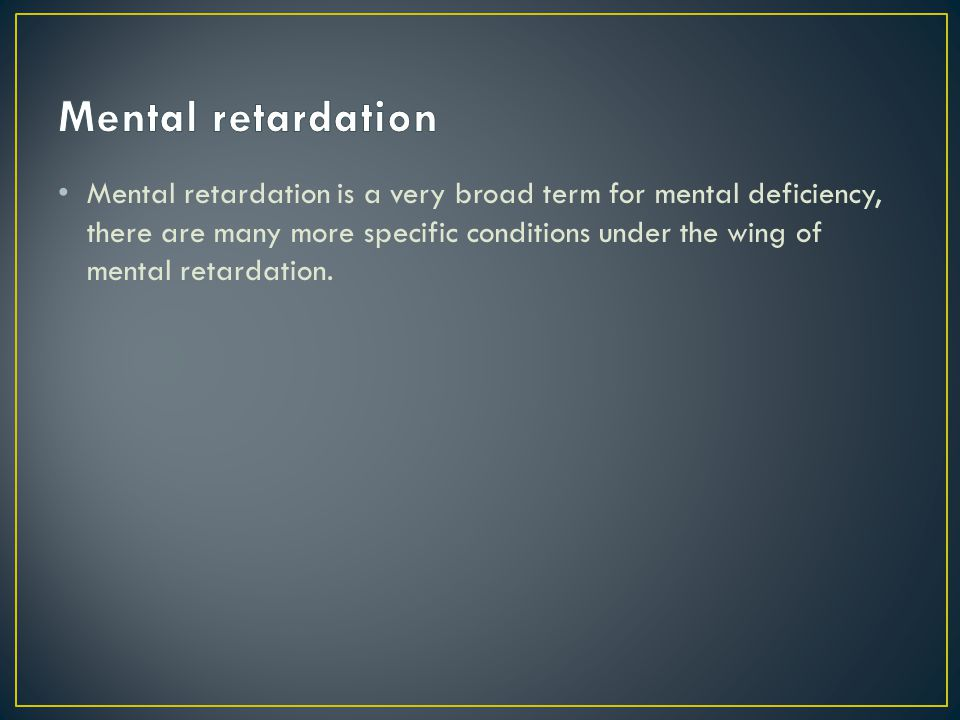 Mental retardation is a very broad term for mental deficiency, there are many more specific conditions under the wing of mental retardation.