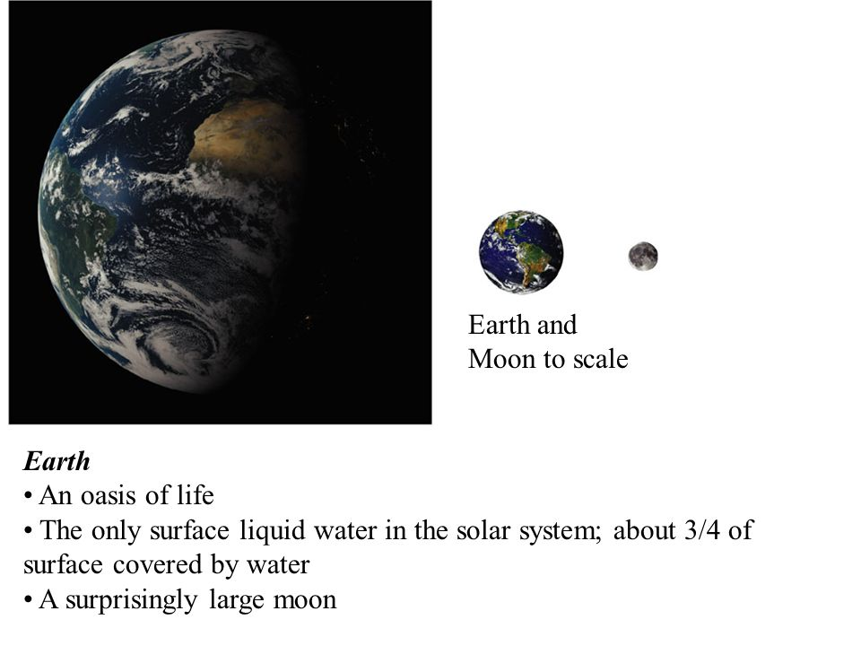 Earth An oasis of life The only surface liquid water in the solar system; about 3/4 of surface covered by water A surprisingly large moon Earth and Mo