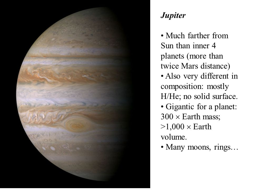 Jupiter Much farther from Sun than inner 4 planets (more than twice Mars distance) Also very different in composition: mostly H/He; no solid surface.