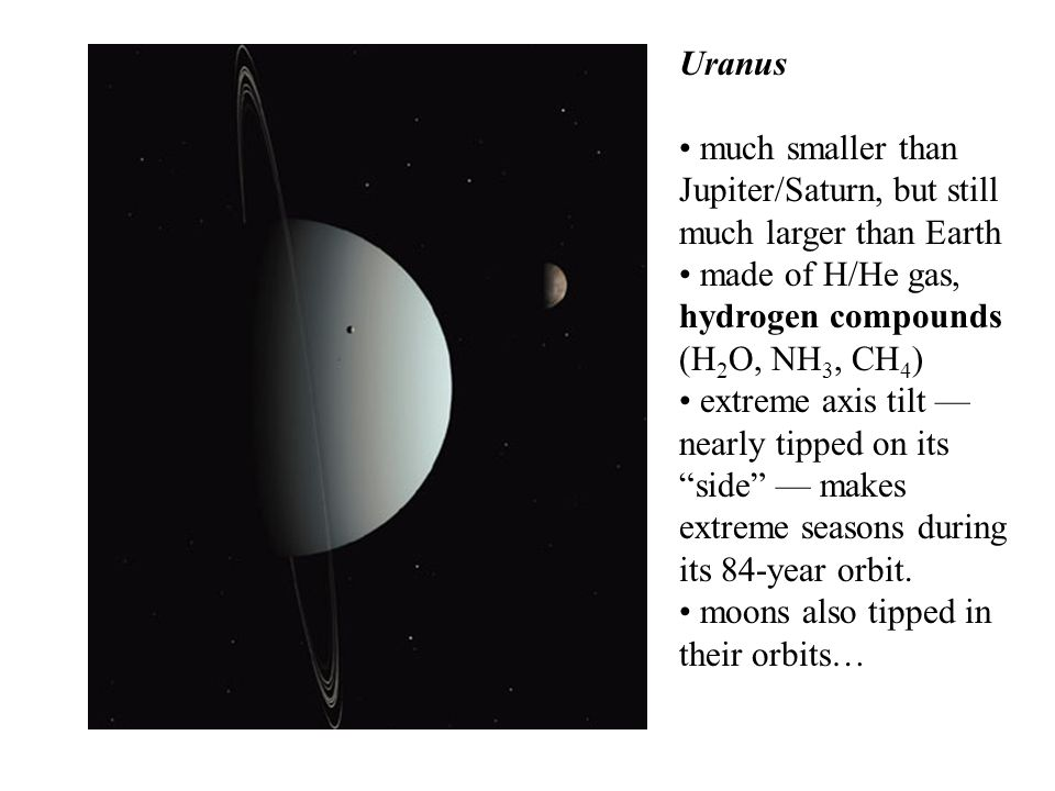 Uranus much smaller than Jupiter/Saturn, but still much larger than Earth made of H/He gas, hydrogen compounds (H 2 O, NH 3, CH 4 ) extreme axis tilt