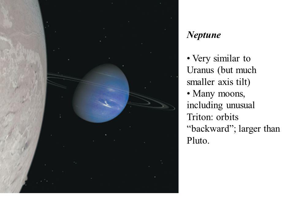 "Neptune Very similar to Uranus (but much smaller axis tilt) Many moons, including unusual Triton: orbits ""backward""; larger than Pluto."