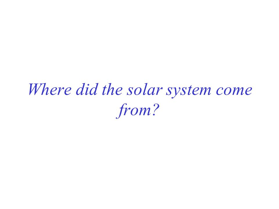 Where did the solar system come from?