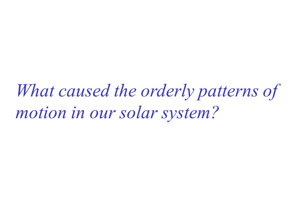 What caused the orderly patterns of motion in our solar system?