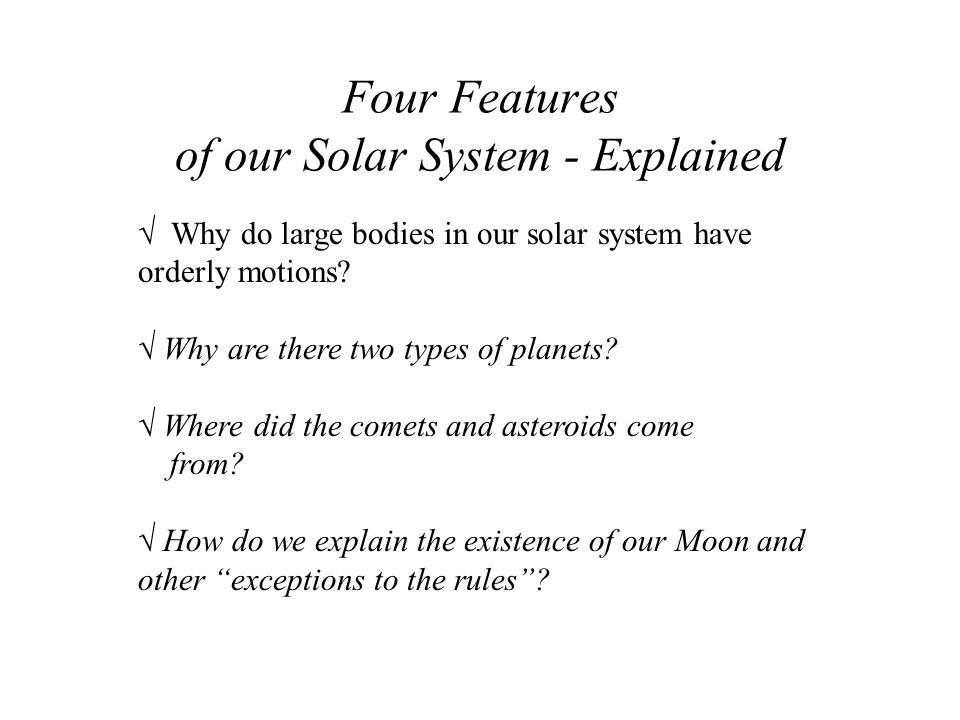 Four Features of our Solar System - Explained √ Why do large bodies in our solar system have orderly motions? √ Why are there two types of planets? √