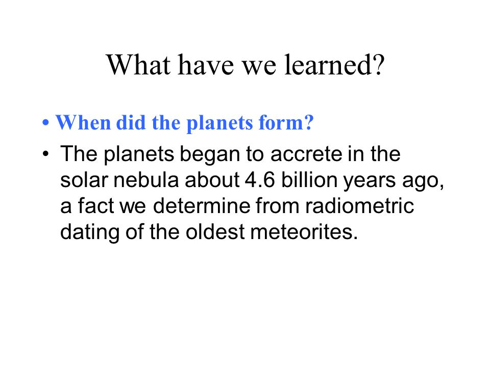 What have we learned? When did the planets form? The planets began to accrete in the solar nebula about 4.6 billion years ago, a fact we determine fro
