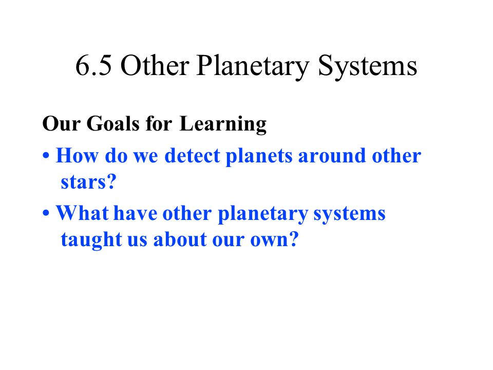 6.5 Other Planetary Systems Our Goals for Learning How do we detect planets around other stars? What have other planetary systems taught us about our
