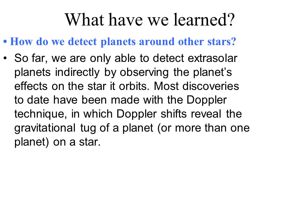 What have we learned? How do we detect planets around other stars? So far, we are only able to detect extrasolar planets indirectly by observing the p
