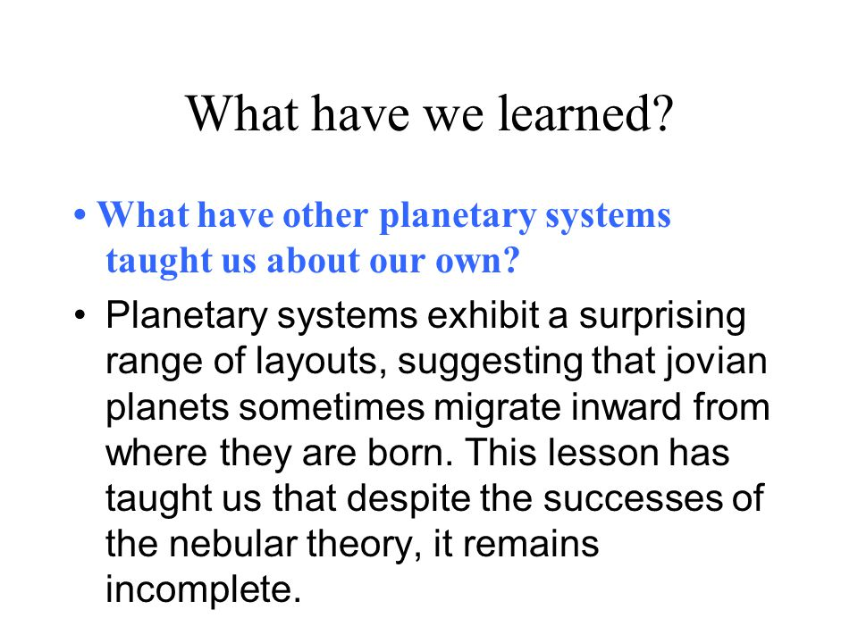What have we learned? What have other planetary systems taught us about our own? Planetary systems exhibit a surprising range of layouts, suggesting t