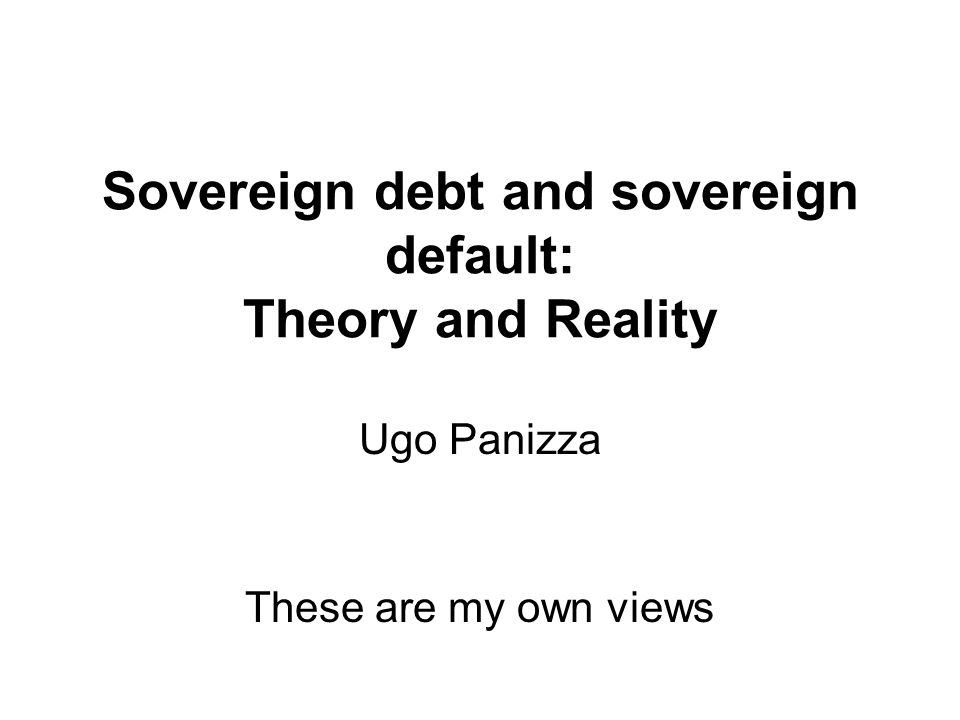 Sovereign debt and sovereign default: Theory and Reality Ugo Panizza These are my own views