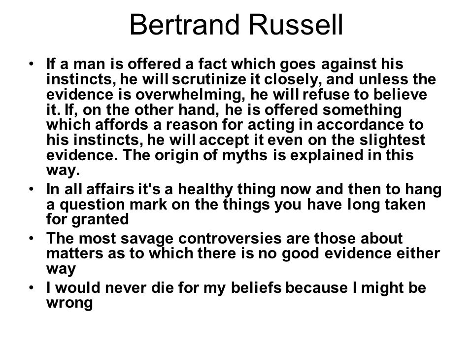 Bertrand Russell If a man is offered a fact which goes against his instincts, he will scrutinize it closely, and unless the evidence is overwhelming, he will refuse to believe it.