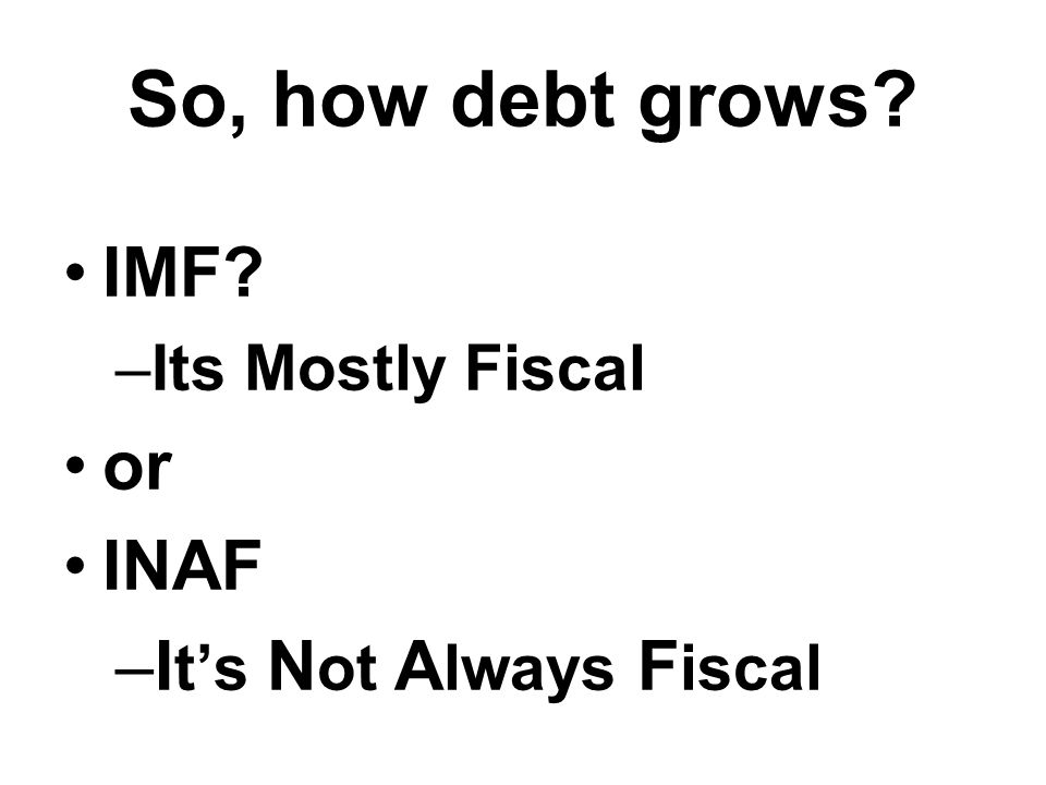 So, how debt grows? IMF? –Its Mostly Fiscal or INAF –I t's N ot A lways F iscal