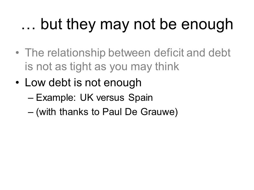 … but they may not be enough The relationship between deficit and debt is not as tight as you may think Low debt is not enough –Example: UK versus Spain –(with thanks to Paul De Grauwe)