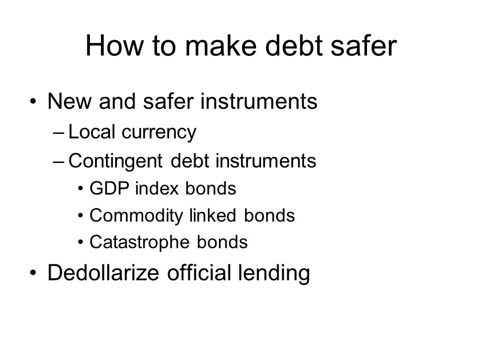 How to make debt safer New and safer instruments –Local currency –Contingent debt instruments GDP index bonds Commodity linked bonds Catastrophe bonds Dedollarize official lending