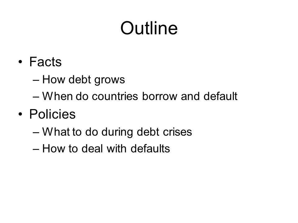 Outline Facts –How debt grows –When do countries borrow and default Policies –What to do during debt crises –How to deal with defaults