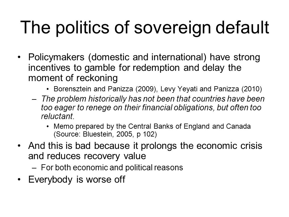The politics of sovereign default Policymakers (domestic and international) have strong incentives to gamble for redemption and delay the moment of reckoning Borensztein and Panizza (2009), Levy Yeyati and Panizza (2010) –The problem historically has not been that countries have been too eager to renege on their financial obligations, but often too reluctant.