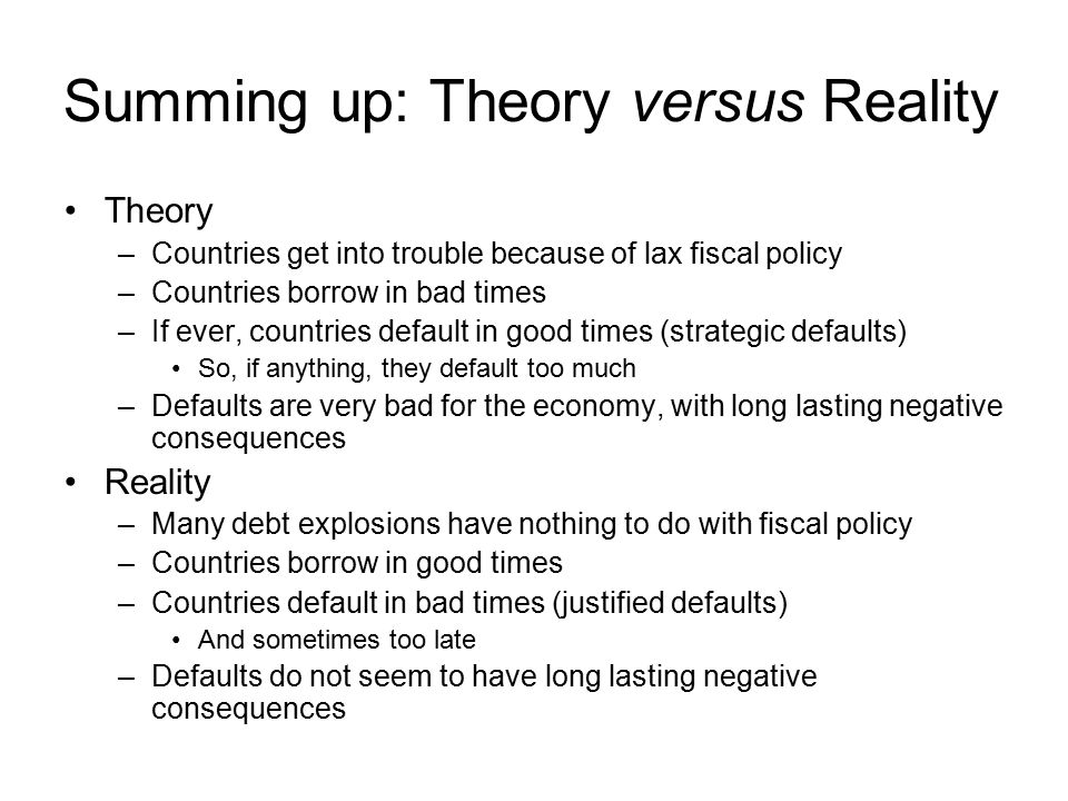 Summing up: Theory versus Reality Theory –Countries get into trouble because of lax fiscal policy –Countries borrow in bad times –If ever, countries default in good times (strategic defaults) So, if anything, they default too much –Defaults are very bad for the economy, with long lasting negative consequences Reality –Many debt explosions have nothing to do with fiscal policy –Countries borrow in good times –Countries default in bad times (justified defaults) And sometimes too late –Defaults do not seem to have long lasting negative consequences