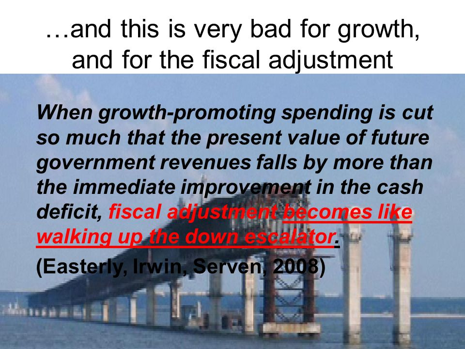When growth-promoting spending is cut so much that the present value of future government revenues falls by more than the immediate improvement in the cash deficit, fiscal adjustment becomes like walking up the down escalator.