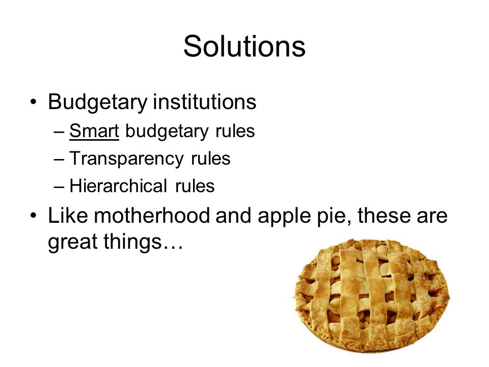 Solutions Budgetary institutions –Smart budgetary rules –Transparency rules –Hierarchical rules Like motherhood and apple pie, these are great things…