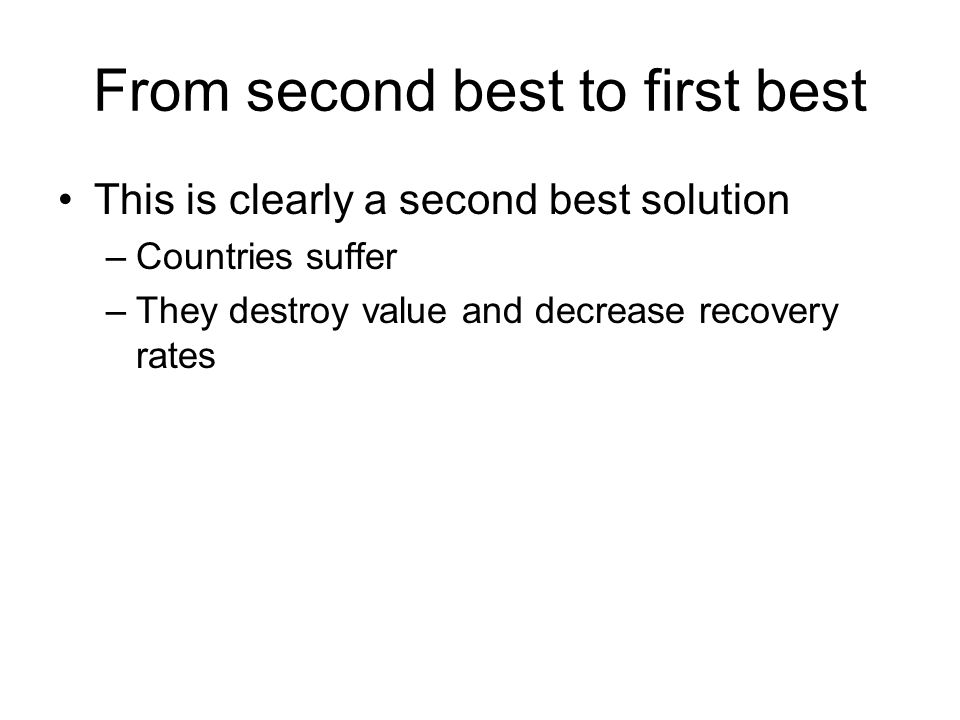From second best to first best This is clearly a second best solution –Countries suffer –They destroy value and decrease recovery rates
