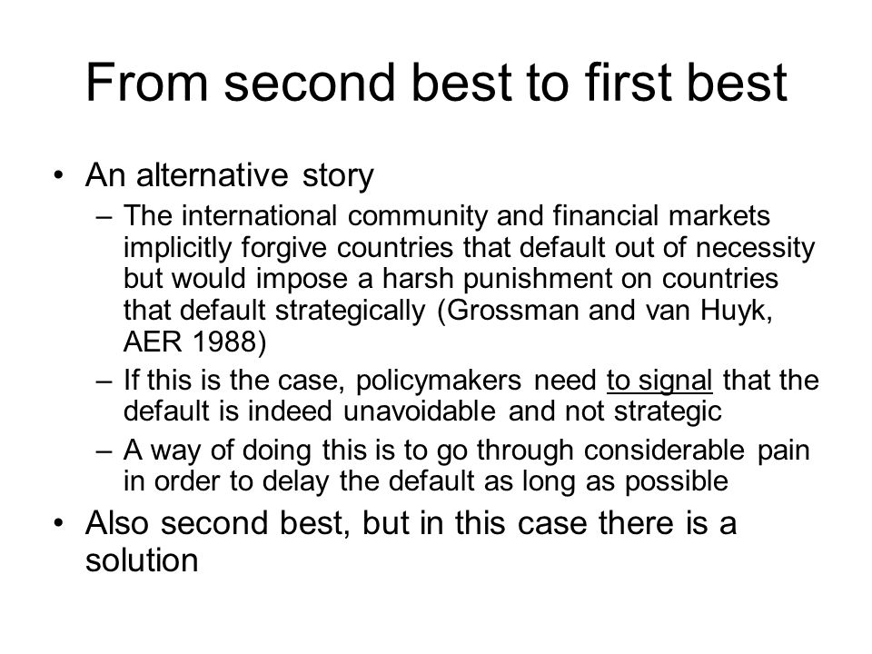 From second best to first best An alternative story –The international community and financial markets implicitly forgive countries that default out of necessity but would impose a harsh punishment on countries that default strategically (Grossman and van Huyk, AER 1988) –If this is the case, policymakers need to signal that the default is indeed unavoidable and not strategic –A way of doing this is to go through considerable pain in order to delay the default as long as possible Also second best, but in this case there is a solution