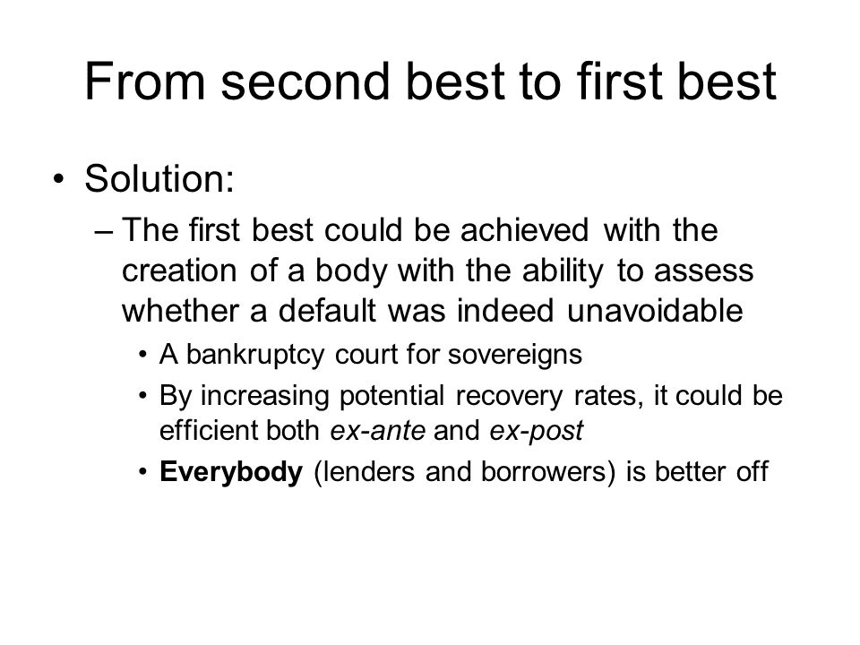 From second best to first best Solution: –The first best could be achieved with the creation of a body with the ability to assess whether a default was indeed unavoidable A bankruptcy court for sovereigns By increasing potential recovery rates, it could be efficient both ex-ante and ex-post Everybody (lenders and borrowers) is better off