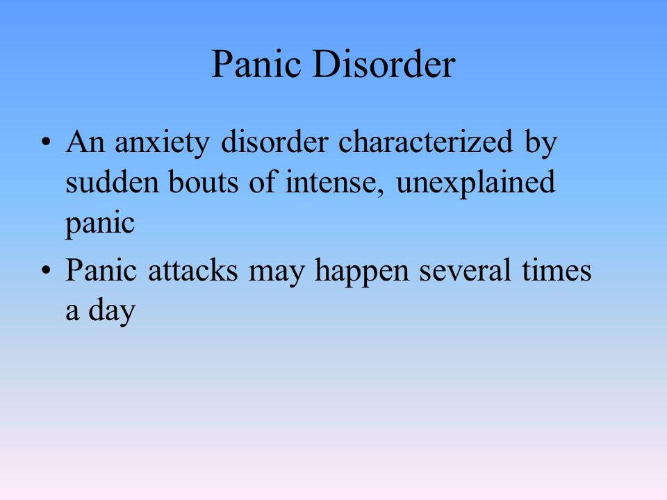 Panic Disorder An anxiety disorder characterized by sudden bouts of intense, unexplained panic Panic attacks may happen several times a day