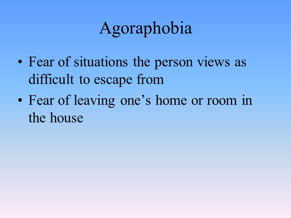 Agoraphobia Fear of situations the person views as difficult to escape from Fear of leaving one's home or room in the house