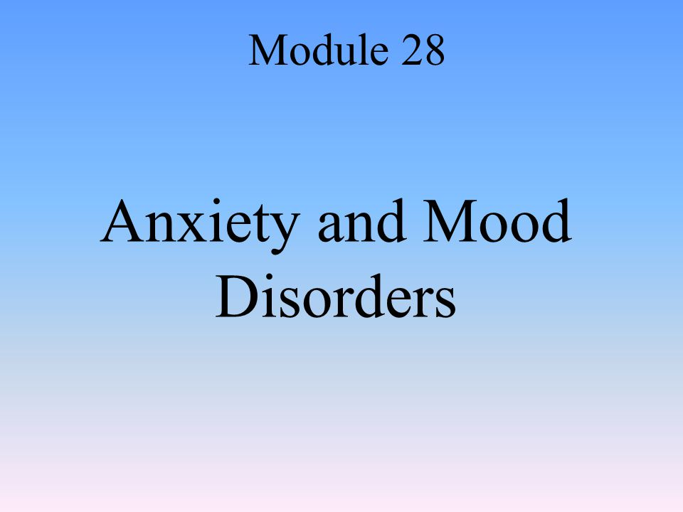 Anxiety and Mood Disorders Module 28