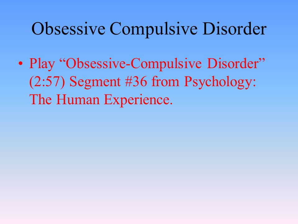 Obsessive Compulsive Disorder Play Obsessive-Compulsive Disorder (2:57) Segment #36 from Psychology: The Human Experience.