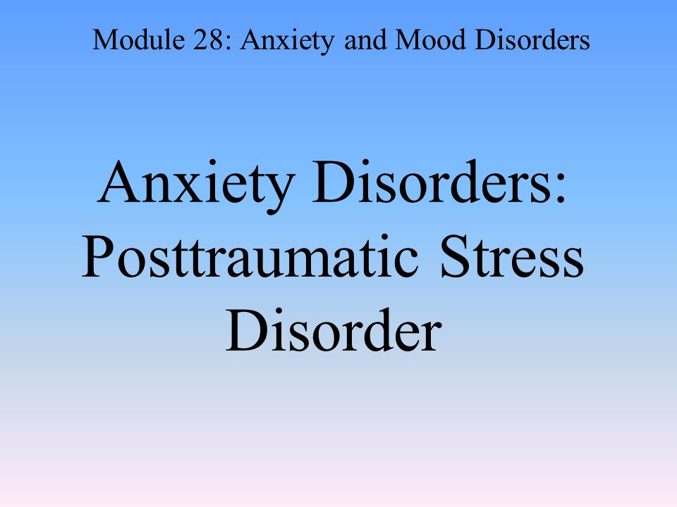 Anxiety Disorders: Posttraumatic Stress Disorder Module 28: Anxiety and Mood Disorders