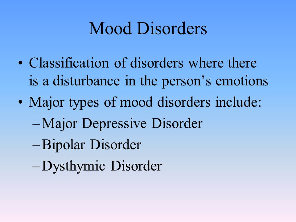 Mood Disorders Classification of disorders where there is a disturbance in the person's emotions Major types of mood disorders include: –Major Depressive Disorder –Bipolar Disorder –Dysthymic Disorder