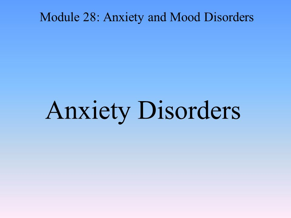 Anxiety Disorders Module 28: Anxiety and Mood Disorders