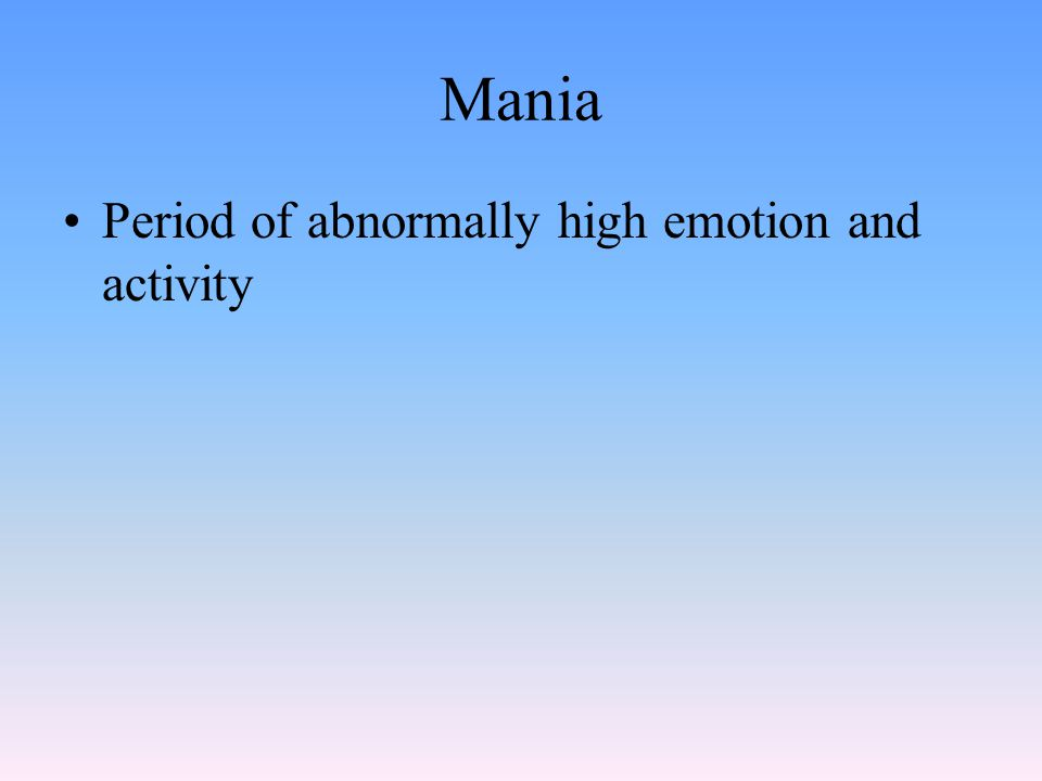 Mania Period of abnormally high emotion and activity
