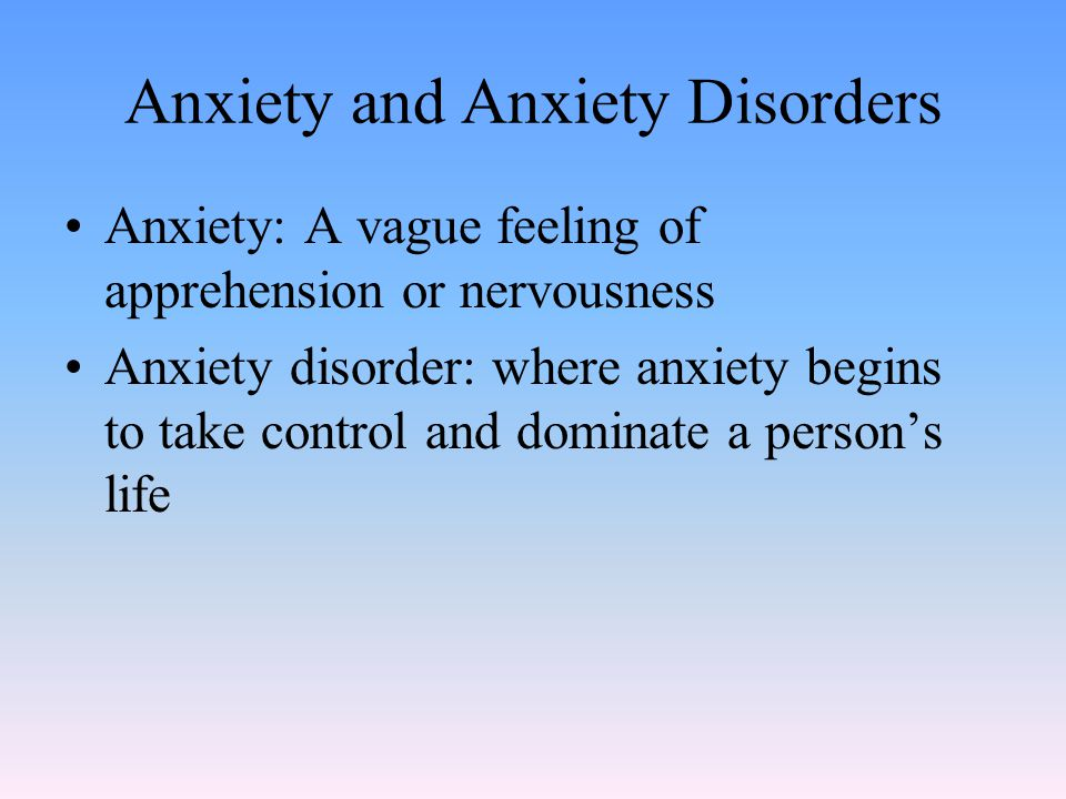 Anxiety and Anxiety Disorders Anxiety: A vague feeling of apprehension or nervousness Anxiety disorder: where anxiety begins to take control and dominate a person's life