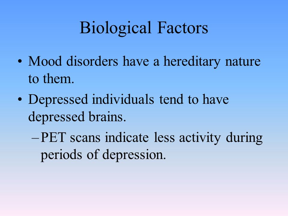 Biological Factors Mood disorders have a hereditary nature to them.