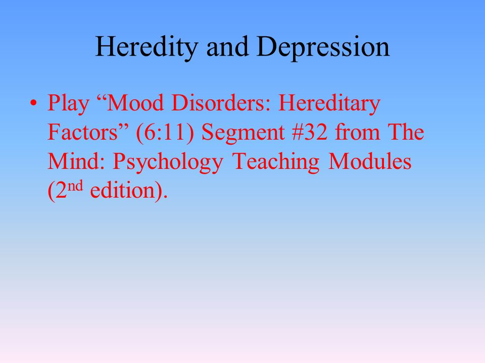 Heredity and Depression Play Mood Disorders: Hereditary Factors (6:11) Segment #32 from The Mind: Psychology Teaching Modules (2 nd edition).