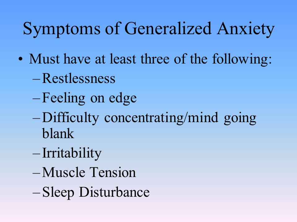 Symptoms of Generalized Anxiety Must have at least three of the following: –Restlessness –Feeling on edge –Difficulty concentrating/mind going blank –Irritability –Muscle Tension –Sleep Disturbance