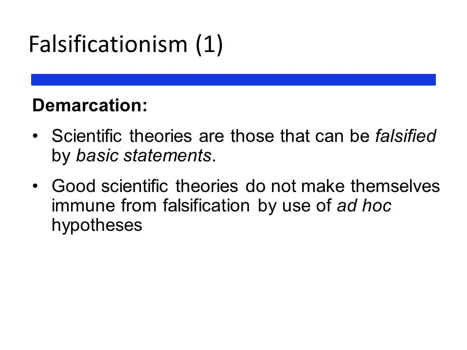 Falsificationism (1) Demarcation: Scientific theories are those that can be falsified by basic statements. Good scientific theories do not make themse