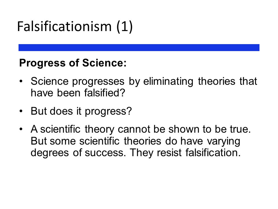 Falsificationism (1) Progress of Science: Science progresses by eliminating theories that have been falsified? But does it progress? A scientific theo