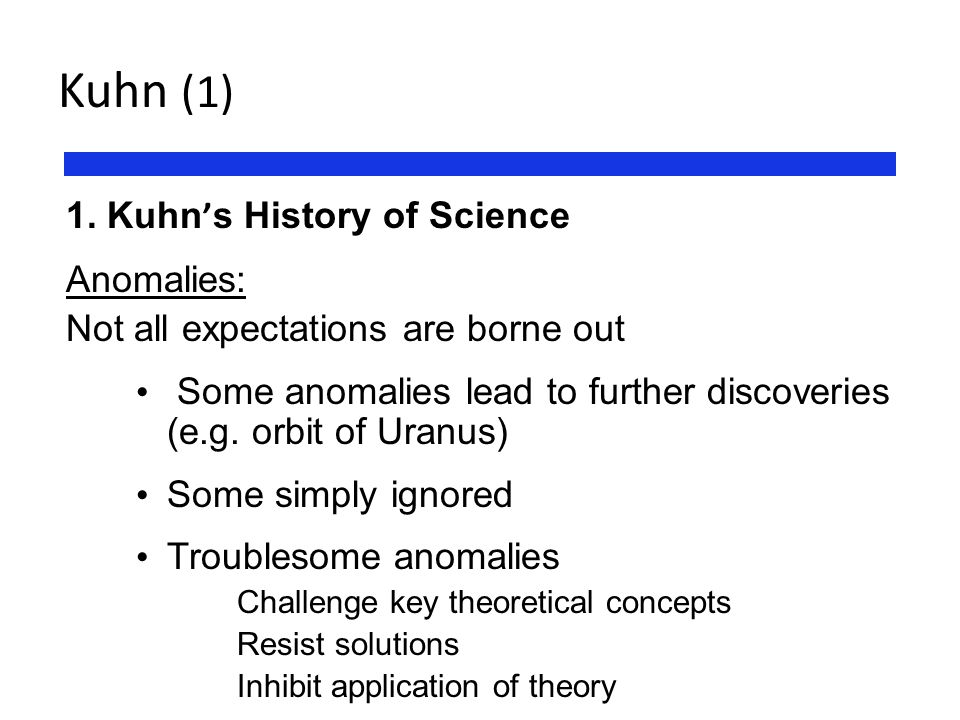Kuhn (1) 1. Kuhn ' s History of Science Anomalies: Not all expectations are borne out Some anomalies lead to further discoveries (e.g. orbit of Uranus