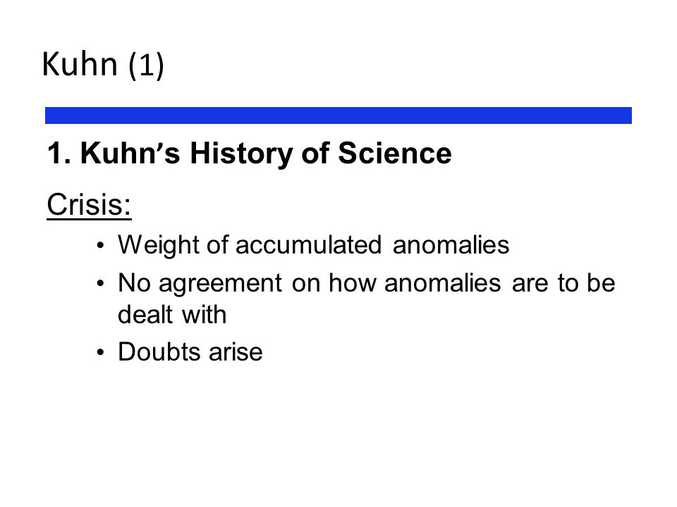 Kuhn (1) 1. Kuhn ' s History of Science Crisis: Weight of accumulated anomalies No agreement on how anomalies are to be dealt with Doubts arise