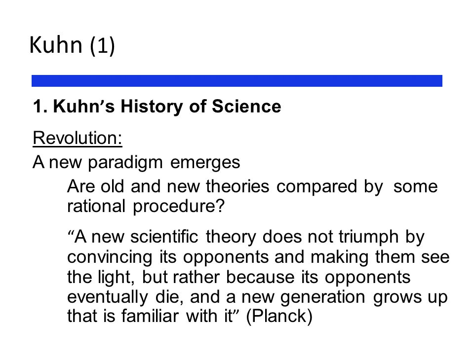 "Kuhn (1) 1. Kuhn ' s History of Science Revolution: A new paradigm emerges Are old and new theories compared by some rational procedure? "" A new scien"
