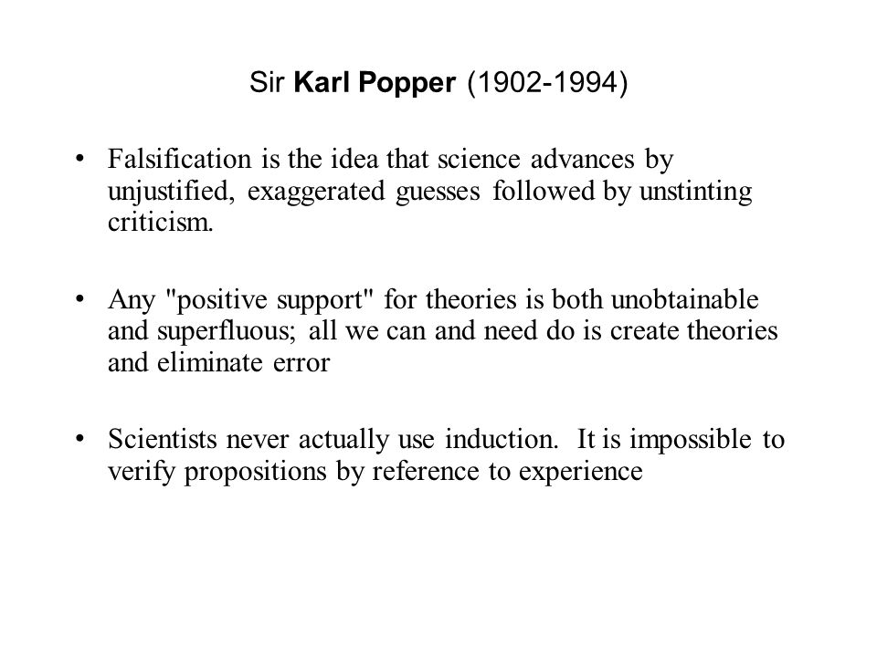 Sir Karl Popper (1902-1994) Falsification is the idea that science advances by unjustified, exaggerated guesses followed by unstinting criticism. Any