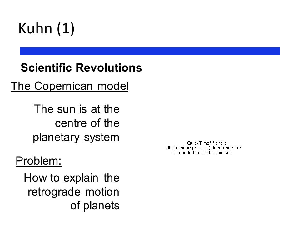 Kuhn (1) Scientific Revolutions The Copernican model The sun is at the centre of the planetary system Problem: How to explain the retrograde motion of