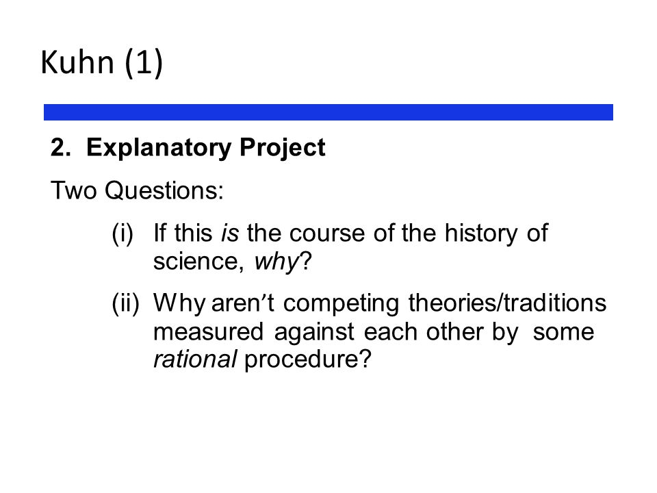 Kuhn (1) 2. Explanatory Project Two Questions: (i) If this is the course of the history of science, why? (ii) Why aren ' t competing theories/traditio
