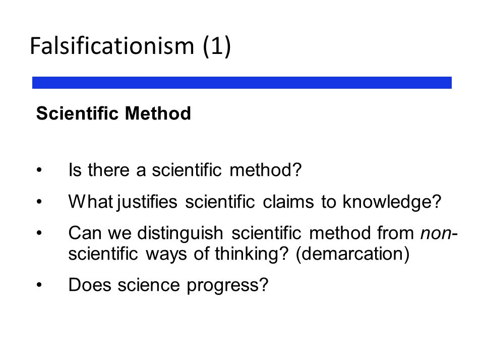 Falsificationism (1) Scientific Method Is there a scientific method? What justifies scientific claims to knowledge? Can we distinguish scientific meth