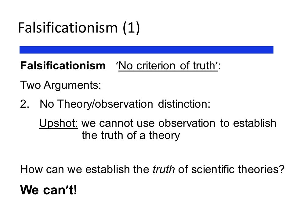 Falsificationism (1) Falsificationism ' No criterion of truth ' : Two Arguments: 2. No Theory/observation distinction: Upshot: we cannot use observati